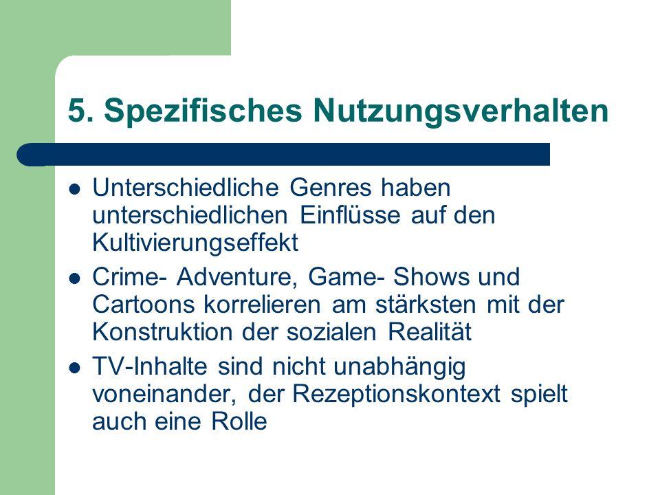 5. Spezifisches Nutzungsverhalten Unterschiedliche Genres haben unterschiedlichen Einflüsse auf den Kultivierungseffekt Crime- Adventure, Game- Shows