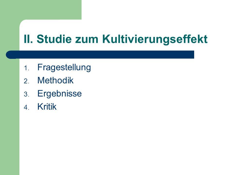 II. Studie zum Kultivierungseffekt 1. Fragestellung 2. Methodik 3. Ergebnisse 4. Kritik