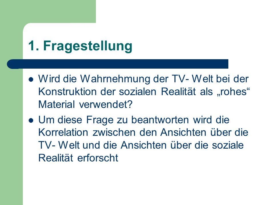 1. Fragestellung Wird die Wahrnehmung der TV- Welt bei der Konstruktion der sozialen Realität als rohes Material verwendet? Um diese Frage zu beantwor