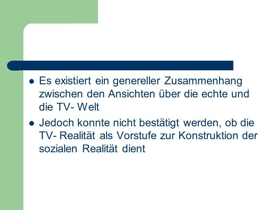Es existiert ein genereller Zusammenhang zwischen den Ansichten über die echte und die TV- Welt Jedoch konnte nicht bestätigt werden, ob die TV- Reali