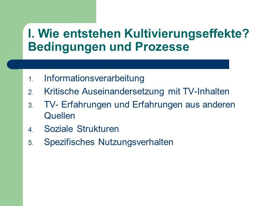 I. Wie entstehen Kultivierungseffekte? Bedingungen und Prozesse 1. Informationsverarbeitung 2. Kritische Auseinandersetzung mit TV-Inhalten 3. TV- Erf