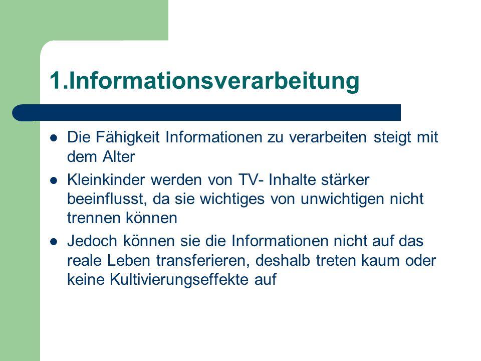 1.Informationsverarbeitung Die Fähigkeit Informationen zu verarbeiten steigt mit dem Alter Kleinkinder werden von TV- Inhalte stärker beeinflusst, da
