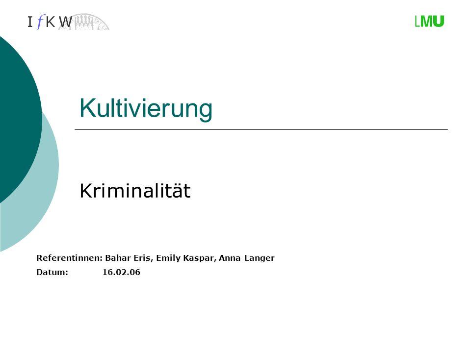 Kultivierung Kriminalität Referentinnen: Bahar Eris, Emily Kaspar, Anna Langer Datum: 16.02.06