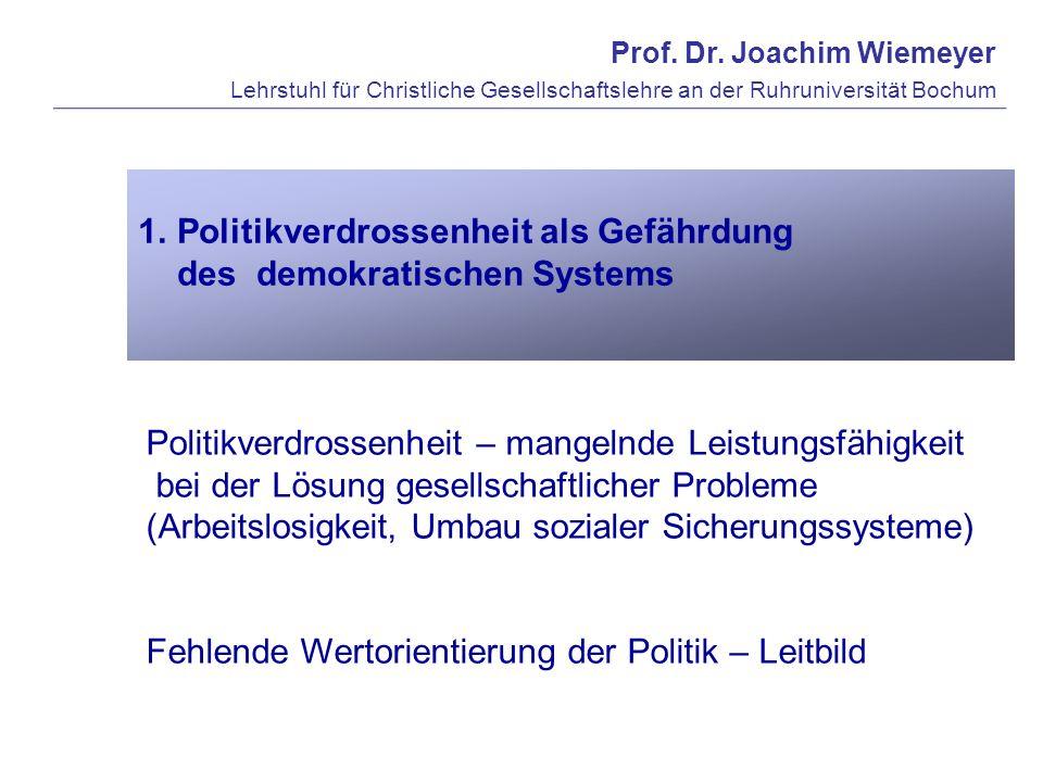 Prof. Dr. Joachim Wiemeyer Lehrstuhl für Christliche Gesellschaftslehre an der Ruhruniversität Bochum 1.Politikverdrossenheit als Gefährdung des demok