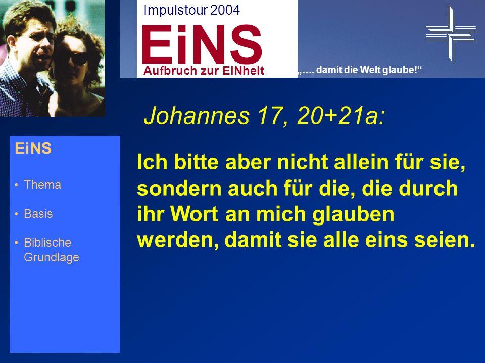 EiNS Thema Basis Biblische Grundlage Johannes 17, 20+21a: Ich bitte aber nicht allein für sie, sondern auch für die, die durch ihr Wort an mich glauben werden, damit sie alle eins seien.