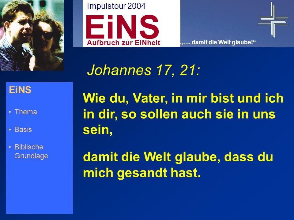 EiNS Thema Basis Biblische Grundlage Johannes 17, 21: Wie du, Vater, in mir bist und ich in dir, so sollen auch sie in uns sein, damit die Welt glaube, dass du mich gesandt hast.