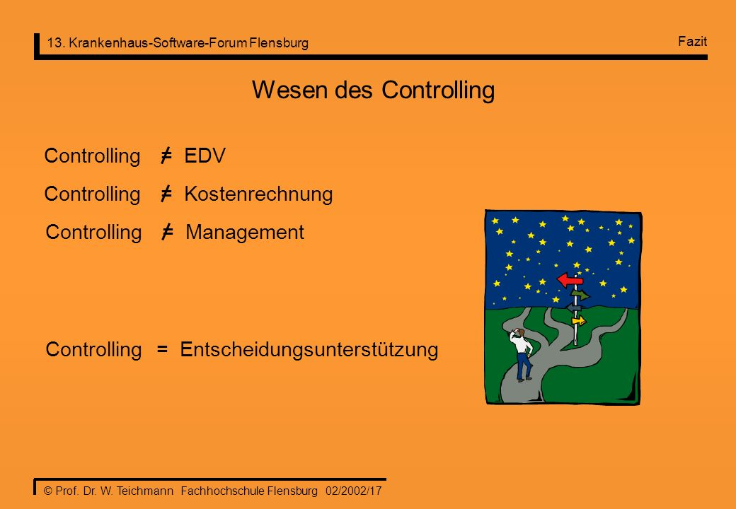 13. Krankenhaus-Software-Forum Flensburg © Prof. Dr. W. Teichmann Fachhochschule Flensburg 02/2002/17 Controlling = Entscheidungsunterstützung Wesen d