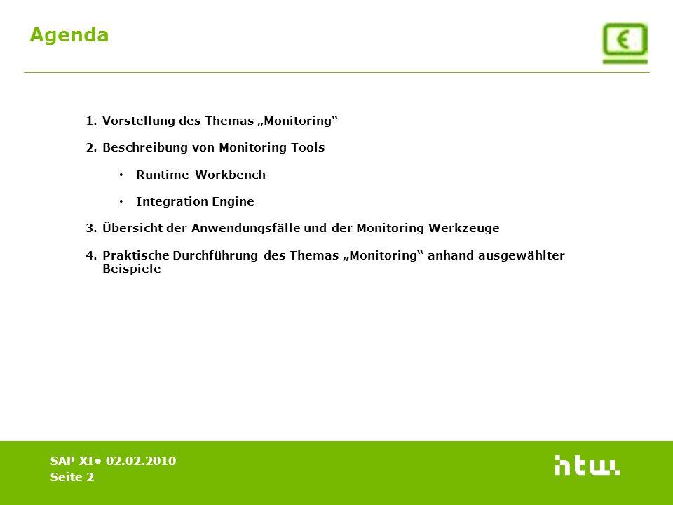 SAP XI 02.02.2010 Agenda 1.Vorstellung des Themas Monitoring 2.Beschreibung von Monitoring Tools Runtime-Workbench Integration Engine 3.Übersicht der Anwendungsfälle und der Monitoring Werkzeuge 4.Praktische Durchführung des Themas Monitoring anhand ausgewählter Beispiele Seite 2