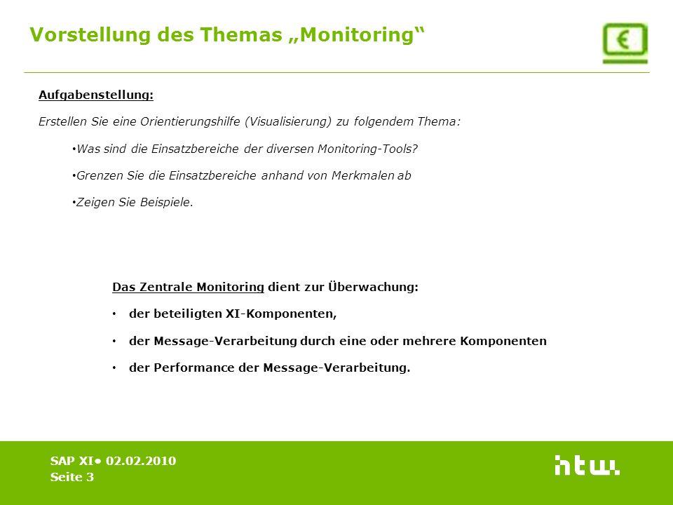 Vorstellung des Themas Monitoring Seite 3 SAP XI 02.02.2010 Das Zentrale Monitoring dient zur Überwachung: der beteiligten XI-Komponenten, der Message-Verarbeitung durch eine oder mehrere Komponenten der Performance der Message-Verarbeitung.