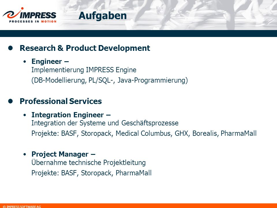© IMPRESS SOFTWARE AG Aufgaben Research & Product Development Engineer – Implementierung IMPRESS Engine (DB-Modellierung, PL/SQL-, Java-Programmierung
