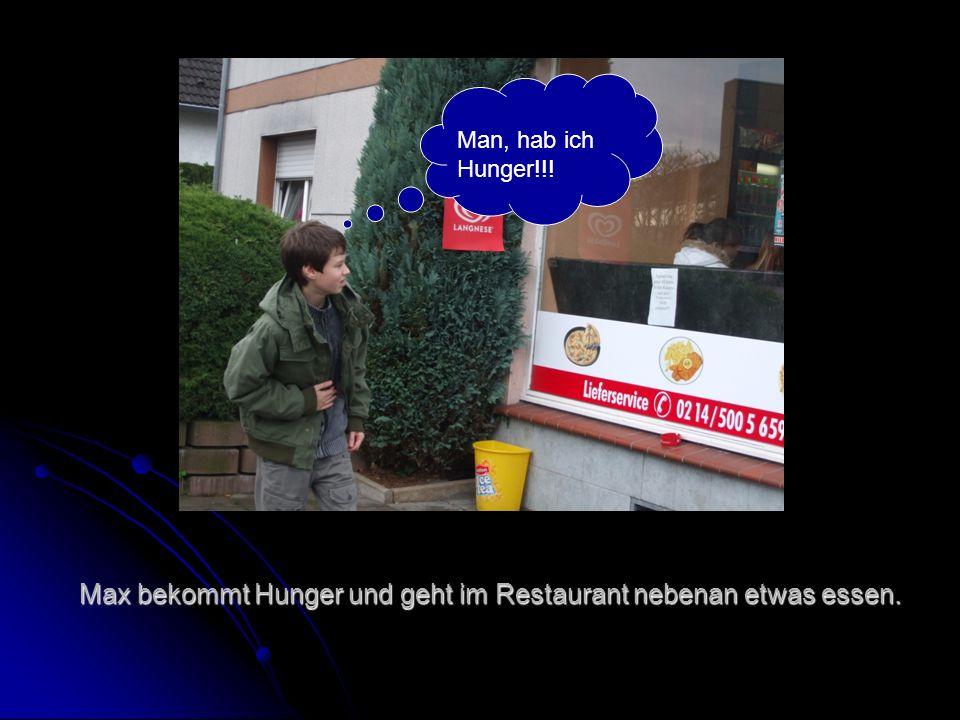 Max bekommt Hunger und geht im Restaurant nebenan etwas essen. Man, hab ich Hunger!!!