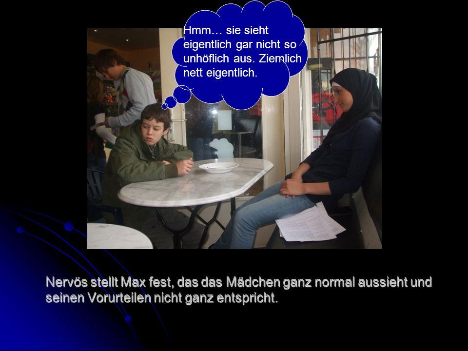 Nervös stellt Max fest, das das Mädchen ganz normal aussieht und seinen Vorurteilen nicht ganz entspricht.
