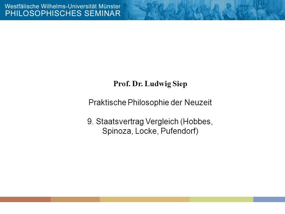 Prof. Dr. Ludwig Siep Praktische Philosophie der Neuzeit 9. Staatsvertrag Vergleich (Hobbes, Spinoza, Locke, Pufendorf)