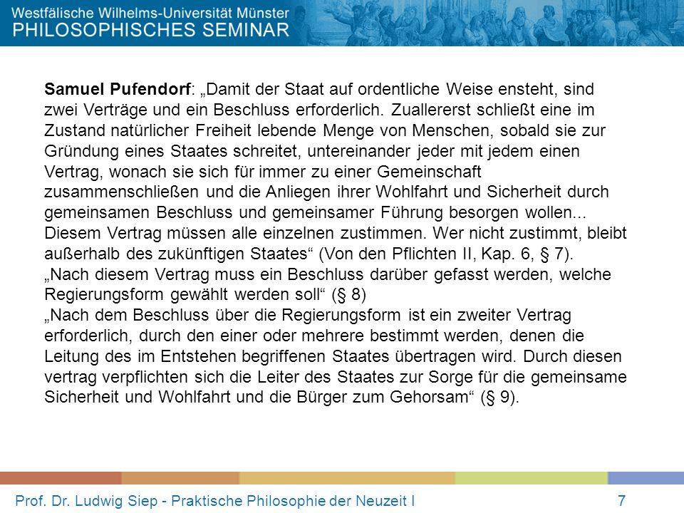 Prof. Dr. Ludwig Siep - Praktische Philosophie der Neuzeit I7 Samuel Pufendorf: Damit der Staat auf ordentliche Weise ensteht, sind zwei Verträge und