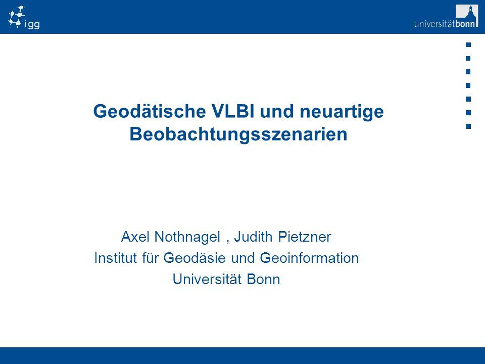Titelmaster Geodätische VLBI und neuartige Beobachtungsszenarien Axel Nothnagel, Judith Pietzner Institut für Geodäsie und Geoinformation Universität
