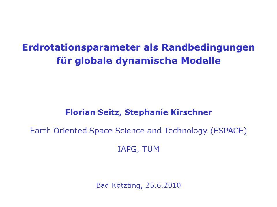 Erdrotationsparameter als Randbedingungen für globale dynamische Modelle Florian Seitz, Stephanie Kirschner Earth Oriented Space Science and Technolog