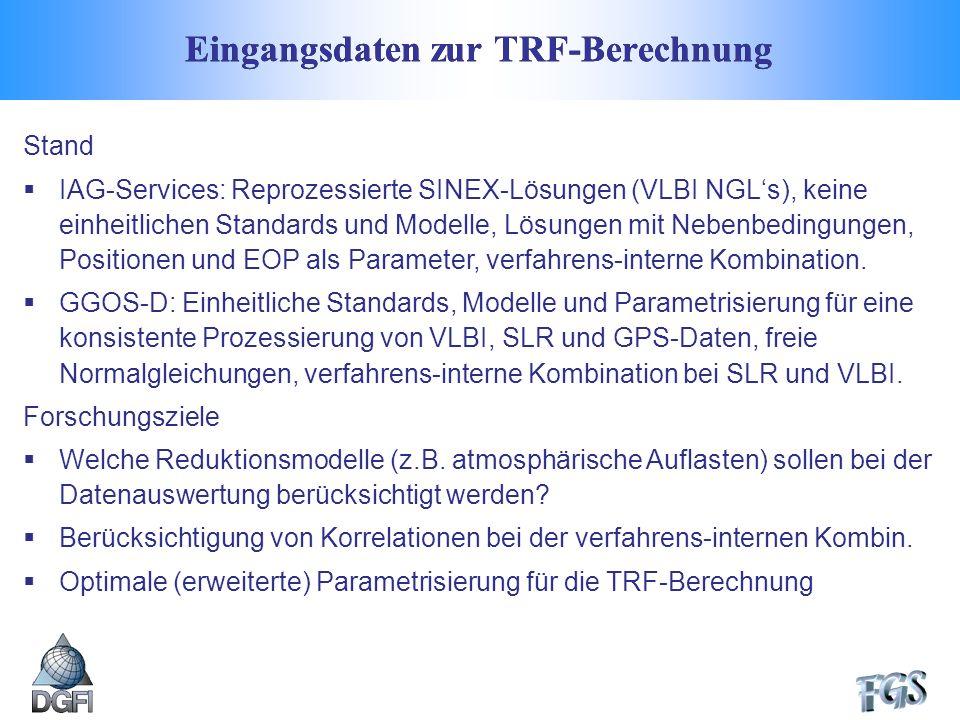 Eingangsdaten zur TRF-Berechnung Stand IAG-Services: Reprozessierte SINEX-Lösungen (VLBI NGLs), keine einheitlichen Standards und Modelle, Lösungen mit Nebenbedingungen, Positionen und EOP als Parameter, verfahrens-interne Kombination.