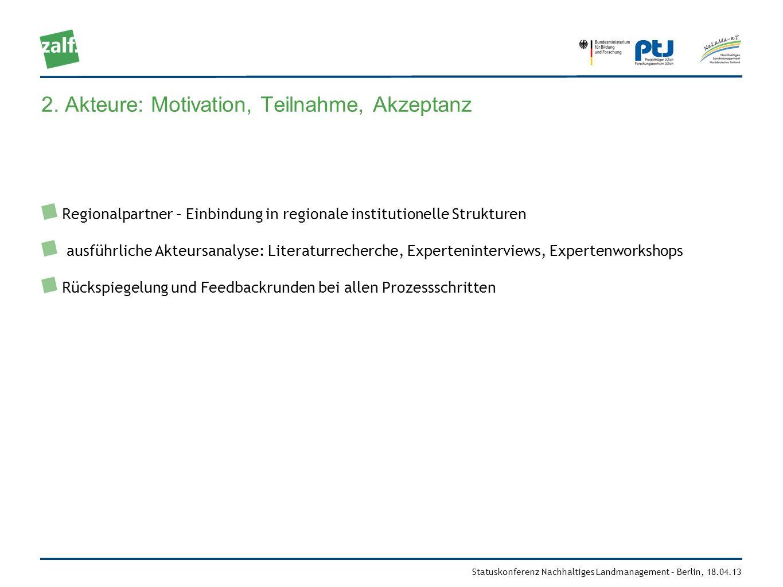 Statuskonferenz Nachhaltiges Landmanagement – Berlin, 18.04.13 2. Akteure: Motivation, Teilnahme, Akzeptanz Regionalpartner – Einbindung in regionale