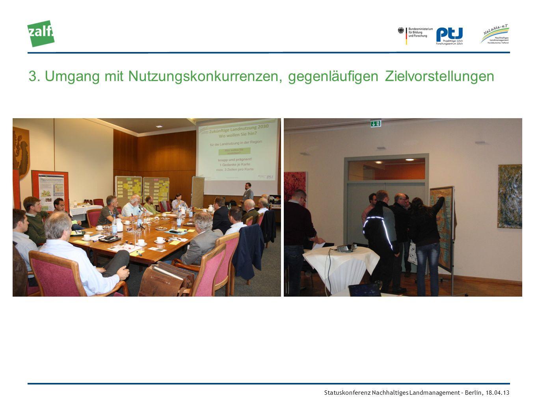 Statuskonferenz Nachhaltiges Landmanagement – Berlin, 18.04.13 3. Umgang mit Nutzungskonkurrenzen, gegenläufigen Zielvorstellungen