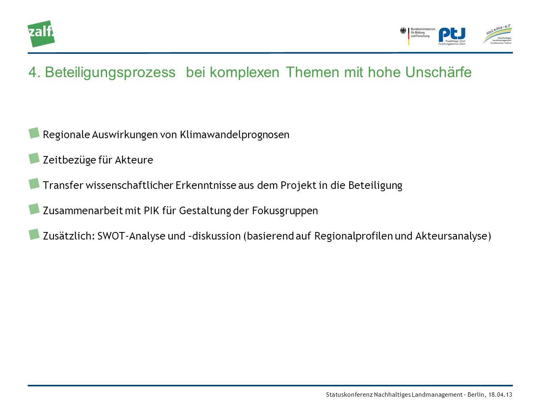Statuskonferenz Nachhaltiges Landmanagement – Berlin, 18.04.13 4. Beteiligungsprozess bei komplexen Themen mit hohe Unschärfe Regionale Auswirkungen v