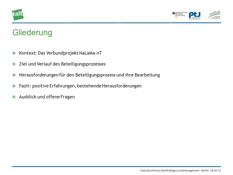 Statuskonferenz Nachhaltiges Landmanagement – Berlin, 18.04.13 NaLaMa-nT – Nachhaltiges Landmanagement im Norddeutschen Tiefland Ziel: Vor dem Hintergrund sich ändernder ökologischer, ökonomischer und gesellschaftlicher Rahmenbedingungen Wissens- und Entscheidungsgrundlagen für ein innovatives nachhaltiges Landmanagement erarbeiten und Handlungsstrategien aufzeigen Besonderheiten (in Bezug auf Stakeholderaktivitäten): betrachtete Handlungsbereiche: Landwirtschaft, Forstwirtschaft, Wasserwirtschaft regionaler Ansatz: vier Modellregionen, die exemplarisch für das Norddeutsche Tiefland stehen intensiver Beteiligungsprozess mit regionalen Experten und Landnutzern während der gesamten Projektlaufzeit