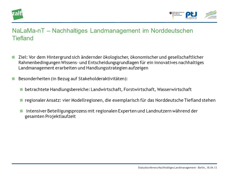 Statuskonferenz Nachhaltiges Landmanagement – Berlin, 18.04.13 NaLaMa-nT – Nachhaltiges Landmanagement im Norddeutschen Tiefland Fördermaßnahme Nachhaltiges Landmanagement – Modul B Laufzeit: 2010-2015 21 wissenschaftliche Teilvorhaben 4 Modellregionen