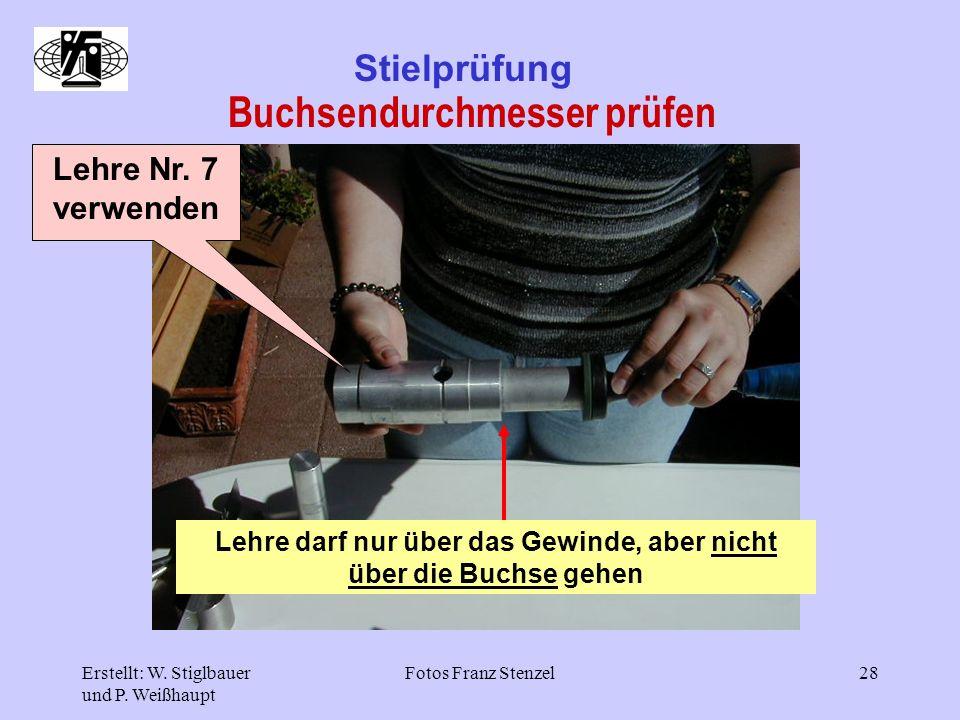 Erstellt: W. Stiglbauer und P. Weißhaupt Fotos Franz Stenzel28 Stielprüfung Buchsendurchmesser prüfen Lehre Nr. 7 verwenden Lehre darf nur über das Ge