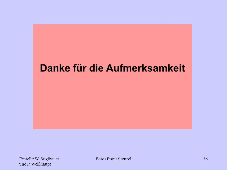 Erstellt: W. Stiglbauer und P. Weißhaupt Fotos Franz Stenzel36 Danke für die Aufmerksamkeit