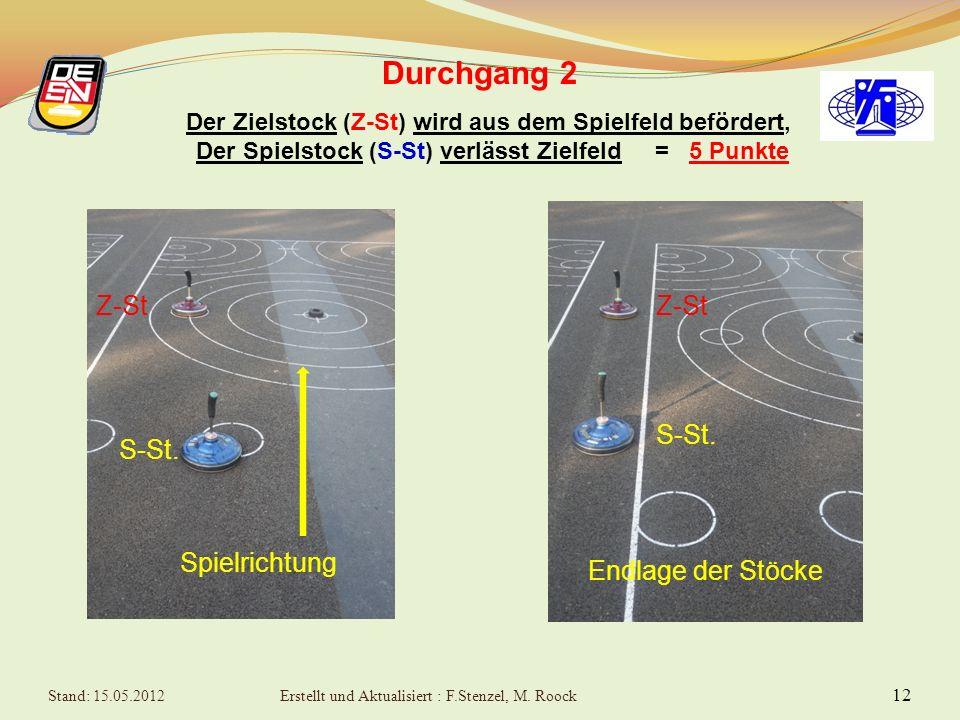 11 Durchgang 2 Der Zielstock (Z-St) wird von Spielstock (S-St) getroffen, verbleibt aber im Zielfeld = 2 Punkte Z-ST S-ST Spielrichtung Z-ST S-ST Endlage der Stöcke Stand: 15.05.2012Erstellt und Aktualisiert : F.Stenzel, M.