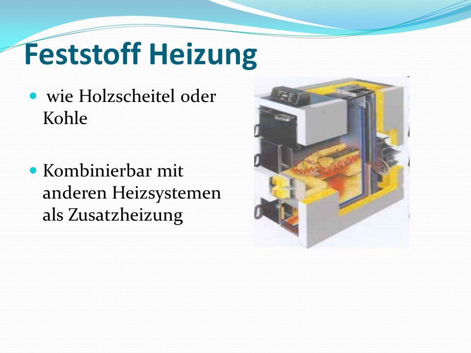 Feststoff Heizung wie Holzscheitel oder Kohle Kombinierbar mit anderen Heizsystemen als Zusatzheizung