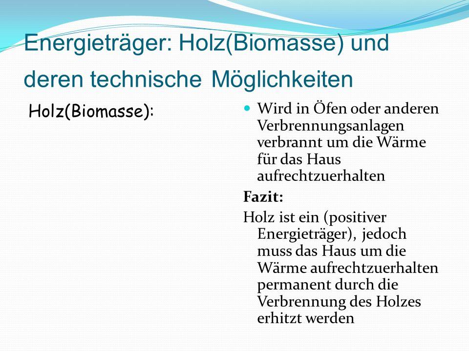 Energieträger: Holz(Biomasse) und deren technische Möglichkeiten Holz(Biomasse): Wird in Öfen oder anderen Verbrennungsanlagen verbrannt um die Wärme