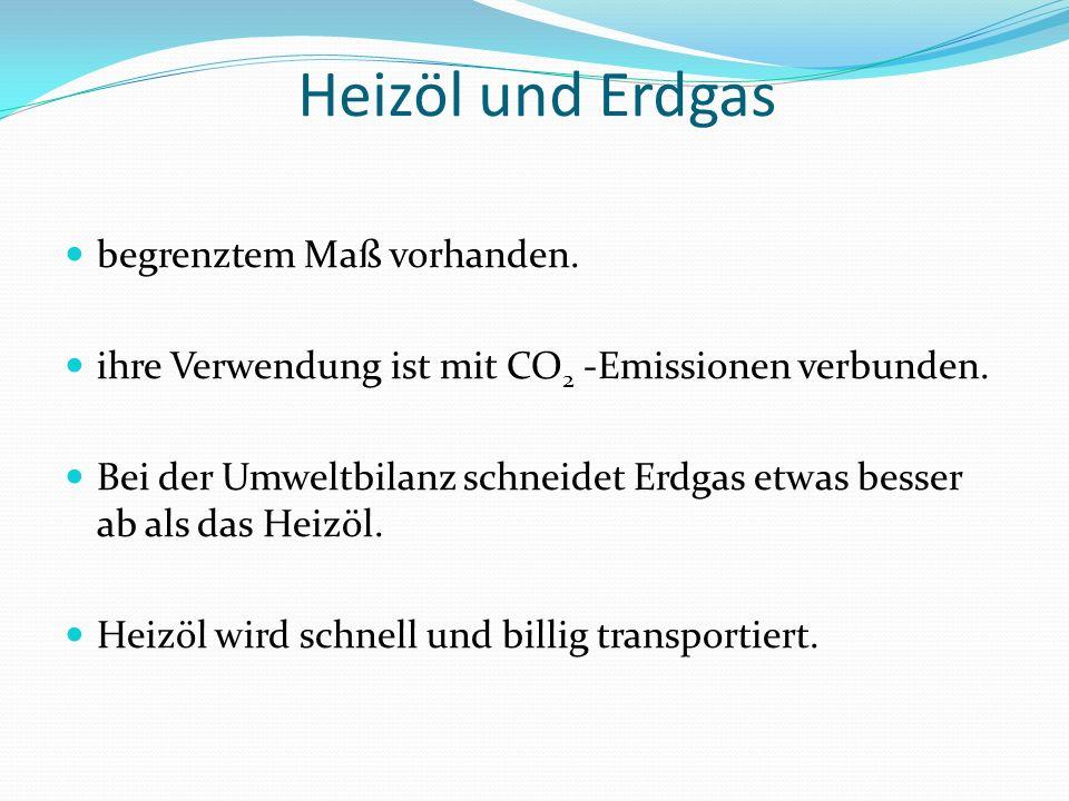 Heizöl und Erdgas begrenztem Maß vorhanden. ihre Verwendung ist mit CO 2 -Emissionen verbunden. Bei der Umweltbilanz schneidet Erdgas etwas besser ab