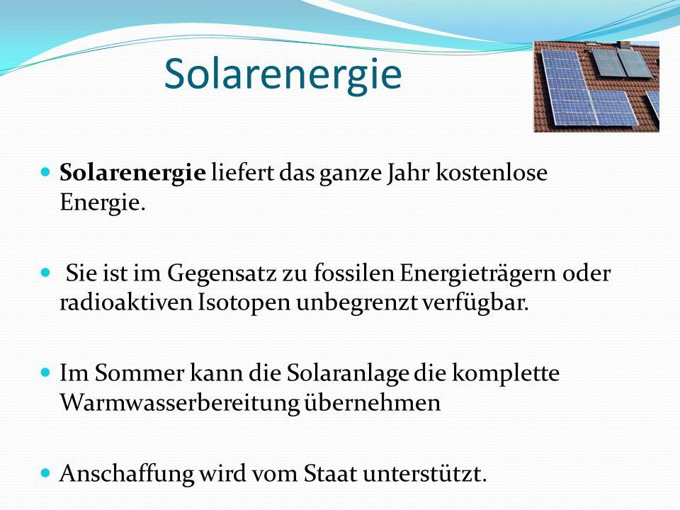 Solarenergie Solarenergie liefert das ganze Jahr kostenlose Energie. Sie ist im Gegensatz zu fossilen Energieträgern oder radioaktiven Isotopen unbegr