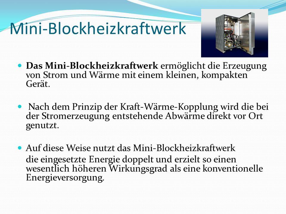 Mini-Blockheizkraftwerk Das Mini-Blockheizkraftwerk ermöglicht die Erzeugung von Strom und Wärme mit einem kleinen, kompakten Gerät. Nach dem Prinzip