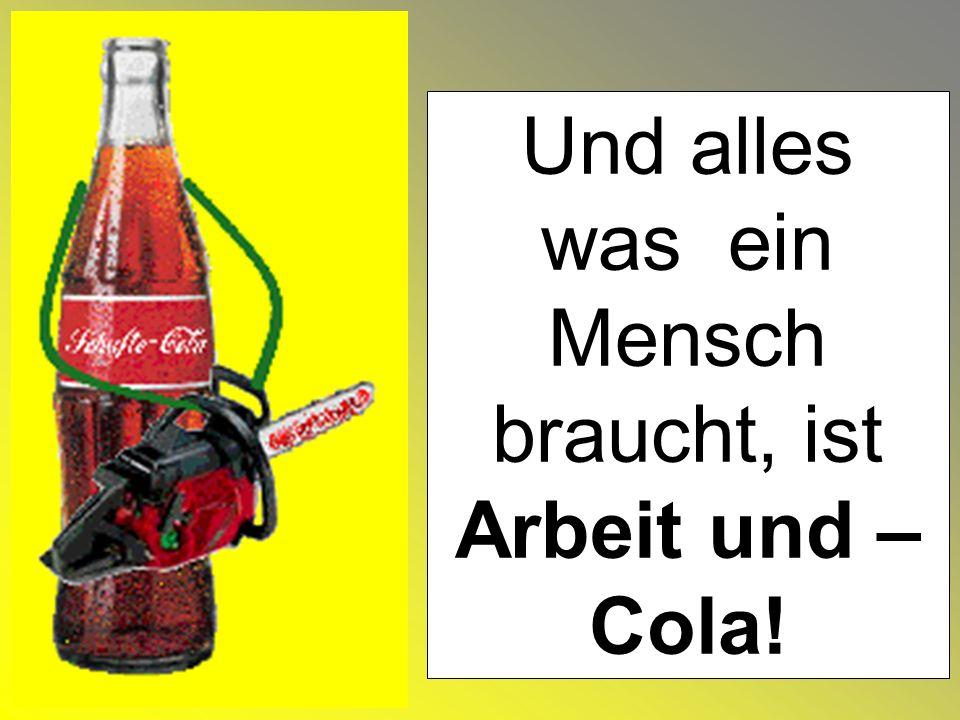 Und alles was ein Mensch braucht, ist Arbeit und – Cola!