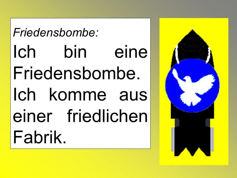 Friedensbombe: Ich bin eine Friedensbombe. Ich komme aus einer friedlichen Fabrik.