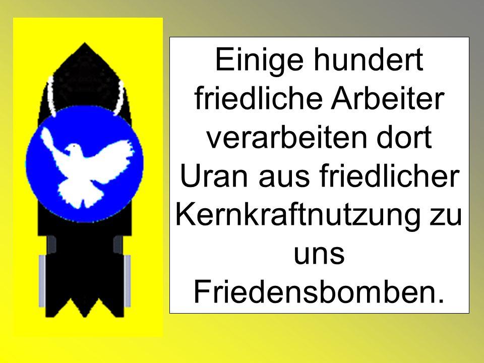 Einige hundert friedliche Arbeiter verarbeiten dort Uran aus friedlicher Kernkraftnutzung zu uns Friedensbomben.