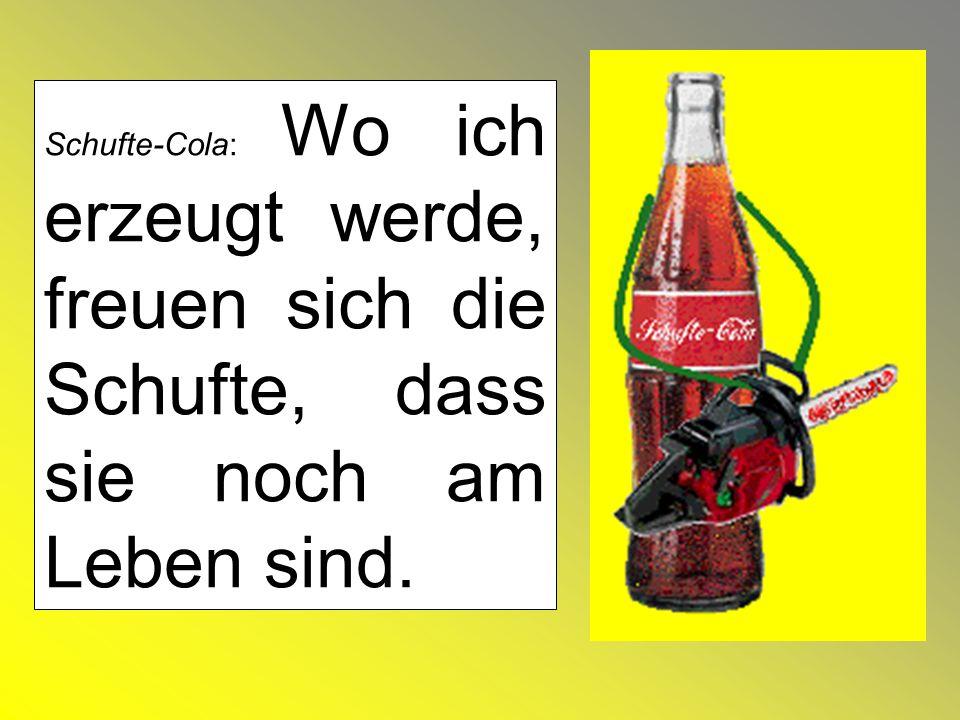 Schufte-Cola: Wo ich erzeugt werde, freuen sich die Schufte, dass sie noch am Leben sind.