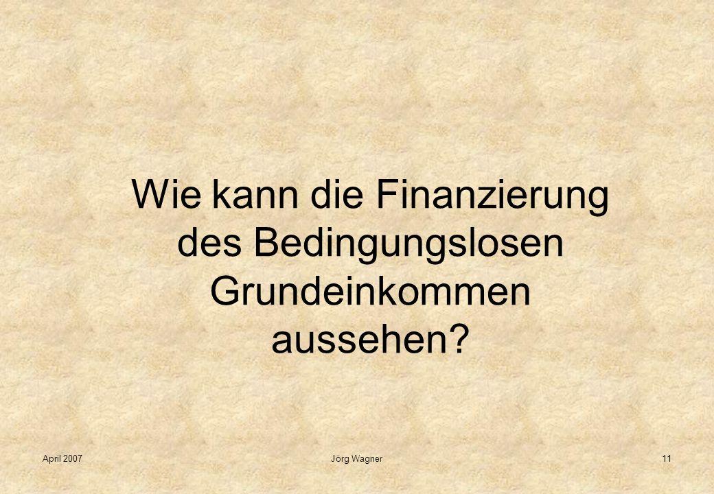 April 2007Jörg Wagner11 Wie kann die Finanzierung des Bedingungslosen Grundeinkommen aussehen?