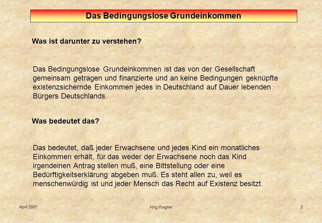 April 2007Jörg Wagner2 Was ist darunter zu verstehen? Das Bedingungslose Grundeinkommen Das Bedingungslose Grundeinkommen ist das von der Gesellschaft