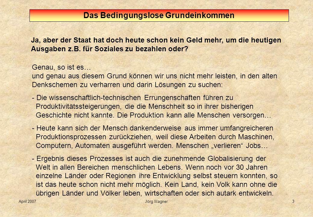 April 2007Jörg Wagner3 Ja, aber der Staat hat doch heute schon kein Geld mehr, um die heutigen Ausgaben z.B. für Soziales zu bezahlen oder? Das Beding