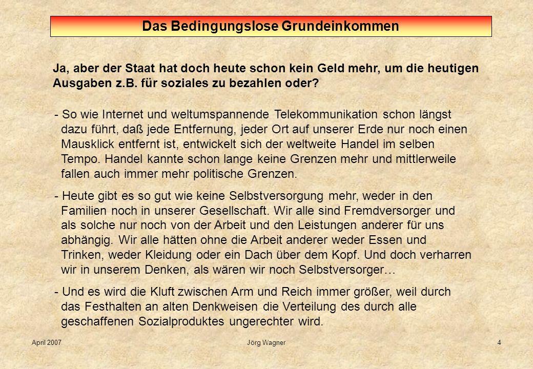 April 2007Jörg Wagner4 Ja, aber der Staat hat doch heute schon kein Geld mehr, um die heutigen Ausgaben z.B. für soziales zu bezahlen oder? Das Beding