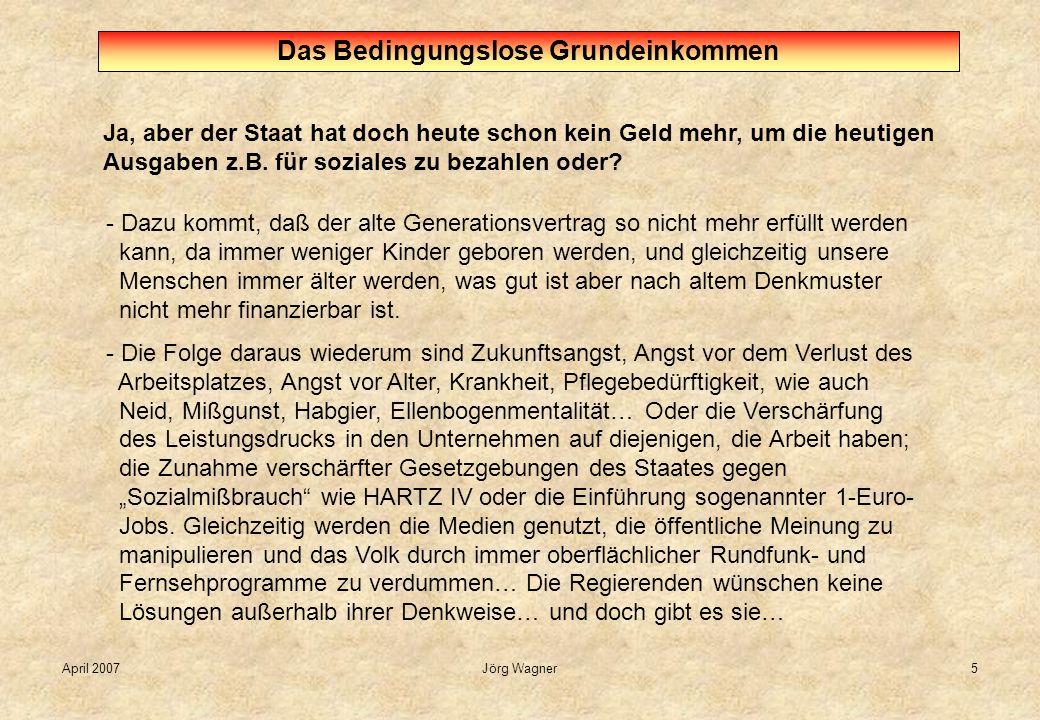 April 2007Jörg Wagner5 Ja, aber der Staat hat doch heute schon kein Geld mehr, um die heutigen Ausgaben z.B. für soziales zu bezahlen oder? Das Beding