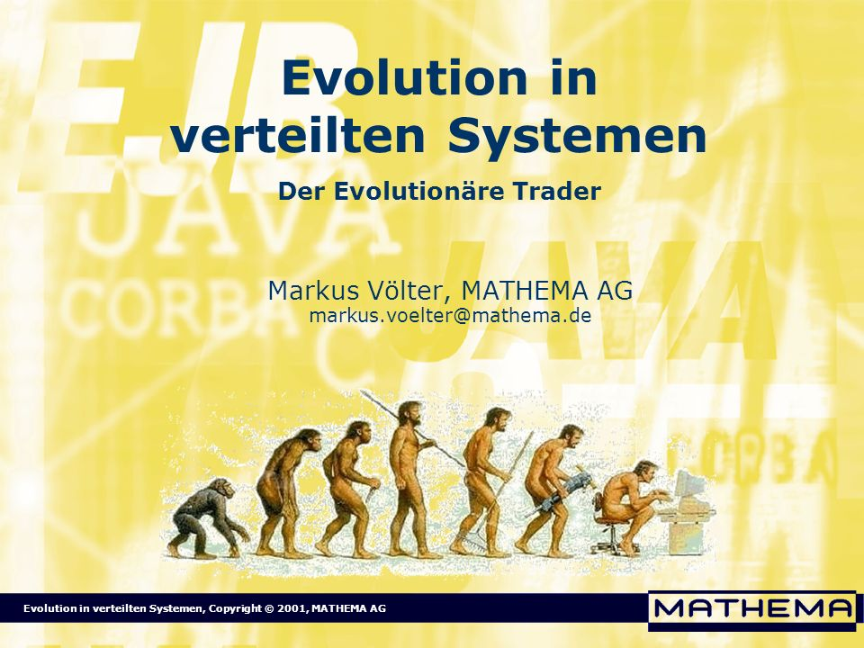 Evolution in verteilten Systemen, Copyright © 2001, MATHEMA AG Definition Evolution Biologie: Veränderung des Genpools einer Population im Laufe von Generationen Allgemeiner: Änderung der Eigenschaften in einer Menge von Entitäten Schrittweise: Eigenschaften mutieren (zufällig) Individuen werden selektiert (aufgrund Fitness bzgl.