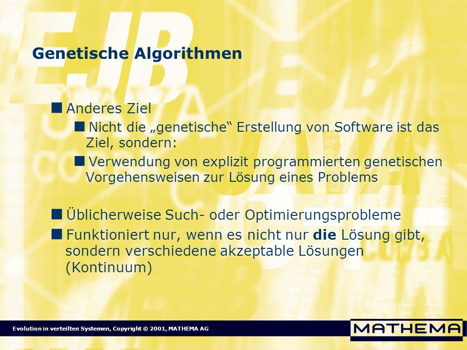 Evolution in verteilten Systemen, Copyright © 2001, MATHEMA AG Genetische Algorithmen Anderes Ziel Nicht die genetische Erstellung von Software ist da