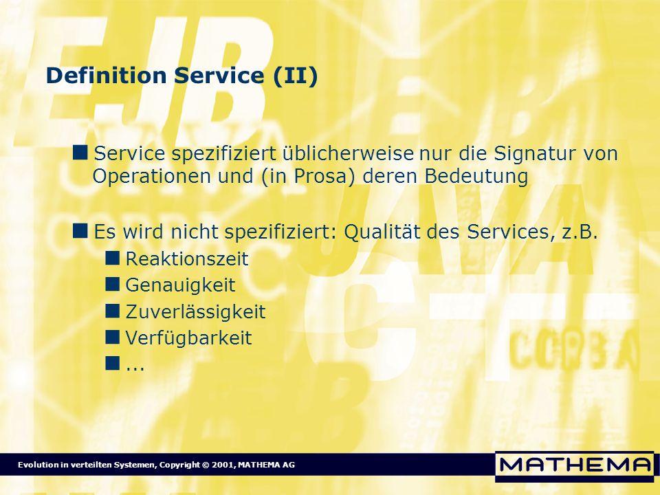 Evolution in verteilten Systemen, Copyright © 2001, MATHEMA AG Definition Service (II) Service spezifiziert üblicherweise nur die Signatur von Operati