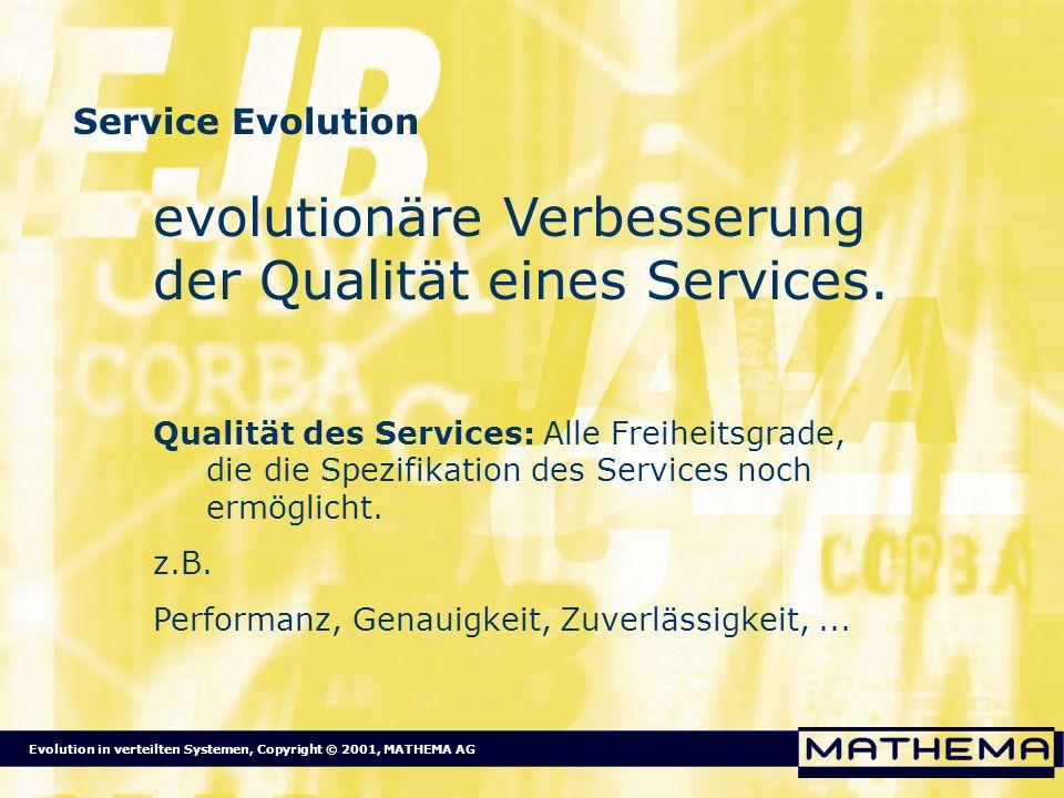 Evolution in verteilten Systemen, Copyright © 2001, MATHEMA AG Service Evolution evolutionäre Verbesserung der Qualität eines Services. Qualität des S