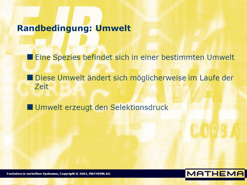 Evolution in verteilten Systemen, Copyright © 2001, MATHEMA AG Randbedingung: Umwelt Eine Spezies befindet sich in einer bestimmten Umwelt Diese Umwel