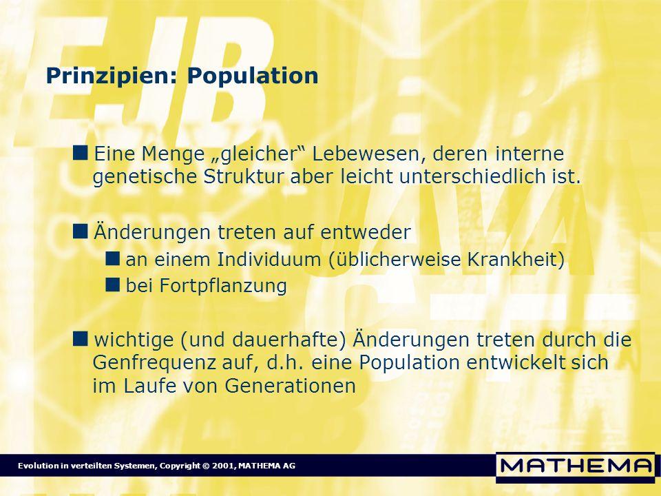 Evolution in verteilten Systemen, Copyright © 2001, MATHEMA AG Prinzipien: Selektion Basierend auf der Fitness überleben Lebewesen mit einer bestimmten Genstruktur (Genotyp) eher, als andere.