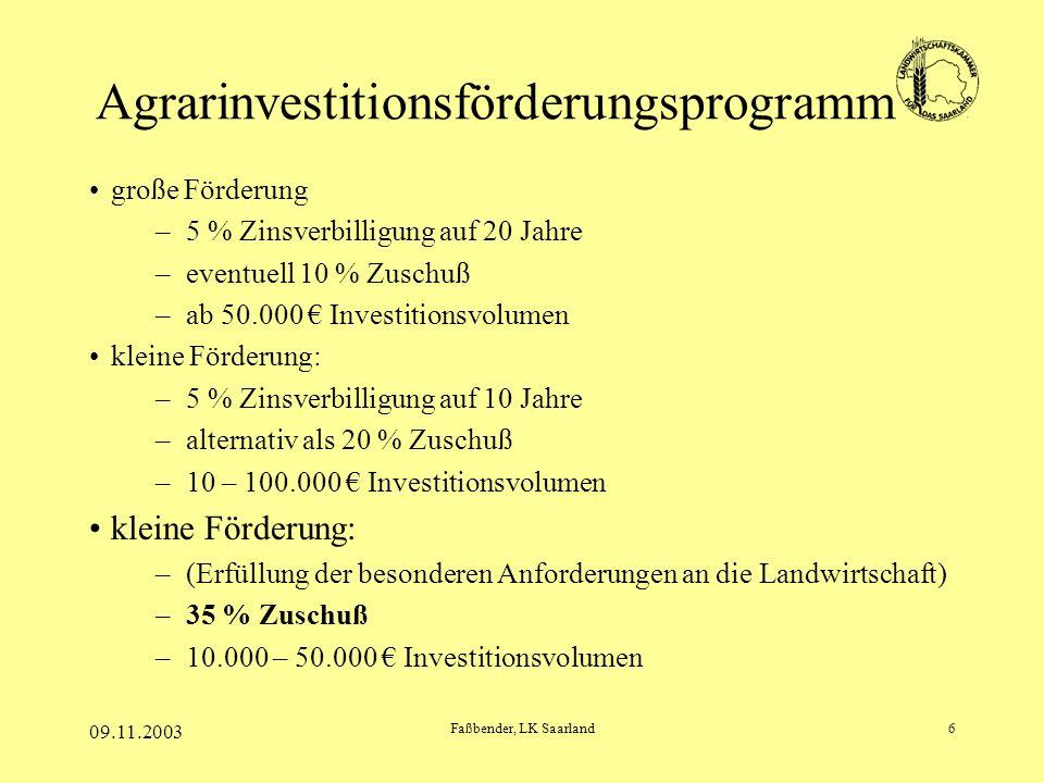 09.11.2003 Faßbender, LK Saarland6 Agrarinvestitionsförderungsprogramm große Förderung –5 % Zinsverbilligung auf 20 Jahre –eventuell 10 % Zuschuß –ab 50.000 Investitionsvolumen kleine Förderung: –5 % Zinsverbilligung auf 10 Jahre –alternativ als 20 % Zuschuß –10 – 100.000 Investitionsvolumen kleine Förderung: –(Erfüllung der besonderen Anforderungen an die Landwirtschaft) –35 % Zuschuß –10.000 – 50.000 Investitionsvolumen